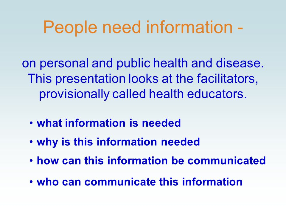 People need information - what information is needed why is this information needed how can this information be communicated who can communicate this information on personal and public health and disease.