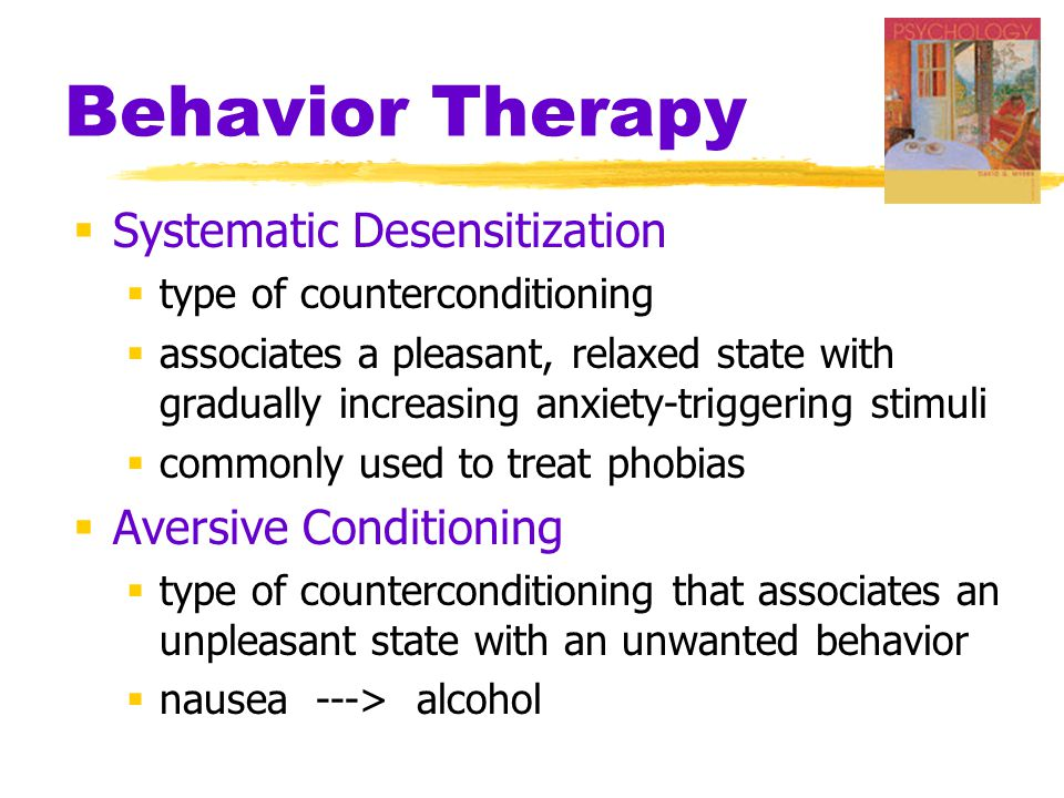 Behavior Therapy  Systematic Desensitization  type of counterconditioning  associates a pleasant, relaxed state with gradually increasing anxiety-triggering stimuli  commonly used to treat phobias  Aversive Conditioning  type of counterconditioning that associates an unpleasant state with an unwanted behavior  nausea ---> alcohol