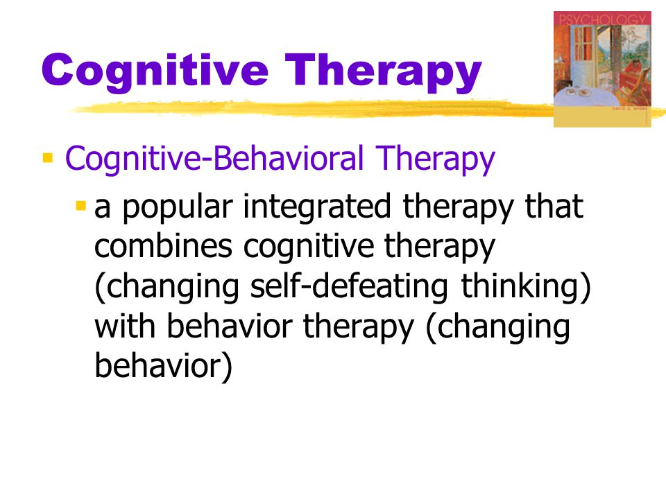 Cognitive Therapy  Cognitive-Behavioral Therapy  a popular integrated therapy that combines cognitive therapy (changing self-defeating thinking) with behavior therapy (changing behavior)