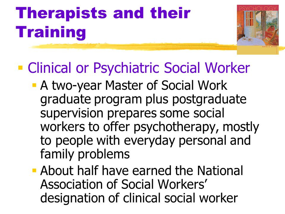 Therapists and their Training  Clinical or Psychiatric Social Worker  A two-year Master of Social Work graduate program plus postgraduate supervision prepares some social workers to offer psychotherapy, mostly to people with everyday personal and family problems  About half have earned the National Association of Social Workers' designation of clinical social worker