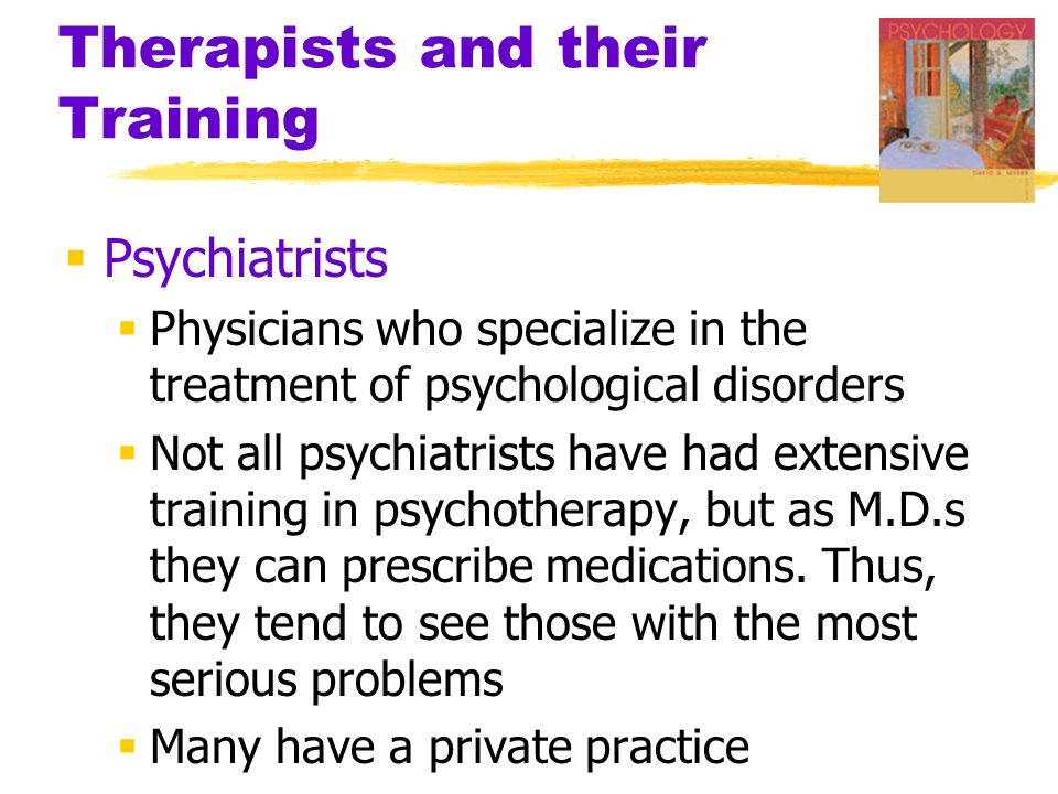 Therapists and their Training  Psychiatrists  Physicians who specialize in the treatment of psychological disorders  Not all psychiatrists have had extensive training in psychotherapy, but as M.D.s they can prescribe medications.