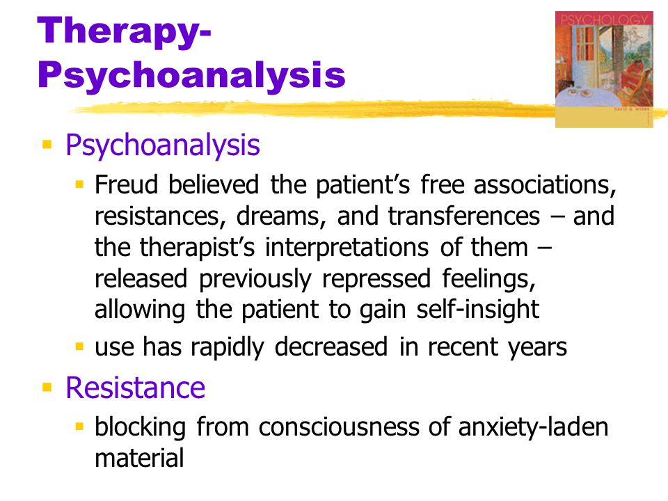 Therapy- Psychoanalysis  Psychoanalysis  Freud believed the patient's free associations, resistances, dreams, and transferences – and the therapist's interpretations of them – released previously repressed feelings, allowing the patient to gain self-insight  use has rapidly decreased in recent years  Resistance  blocking from consciousness of anxiety-laden material