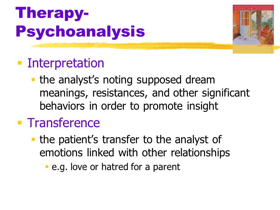 Therapy- Psychoanalysis  Interpretation  the analyst's noting supposed dream meanings, resistances, and other significant behaviors in order to promote insight  Transference  the patient's transfer to the analyst of emotions linked with other relationships  e.g.