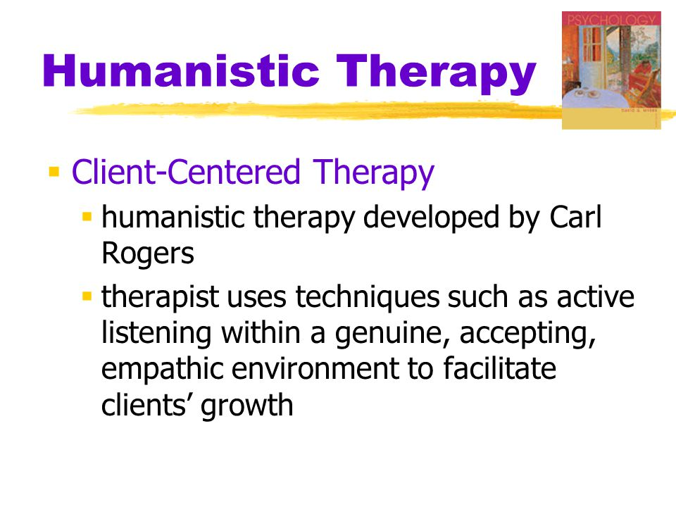 Humanistic Therapy  Client-Centered Therapy  humanistic therapy developed by Carl Rogers  therapist uses techniques such as active listening within a genuine, accepting, empathic environment to facilitate clients' growth