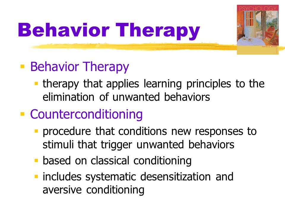 Behavior Therapy  Behavior Therapy  therapy that applies learning principles to the elimination of unwanted behaviors  Counterconditioning  procedure that conditions new responses to stimuli that trigger unwanted behaviors  based on classical conditioning  includes systematic desensitization and aversive conditioning
