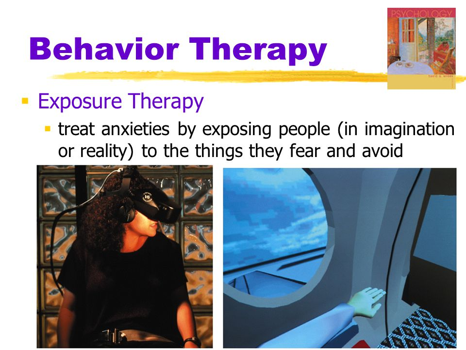 Behavior Therapy  Exposure Therapy  treat anxieties by exposing people (in imagination or reality) to the things they fear and avoid
