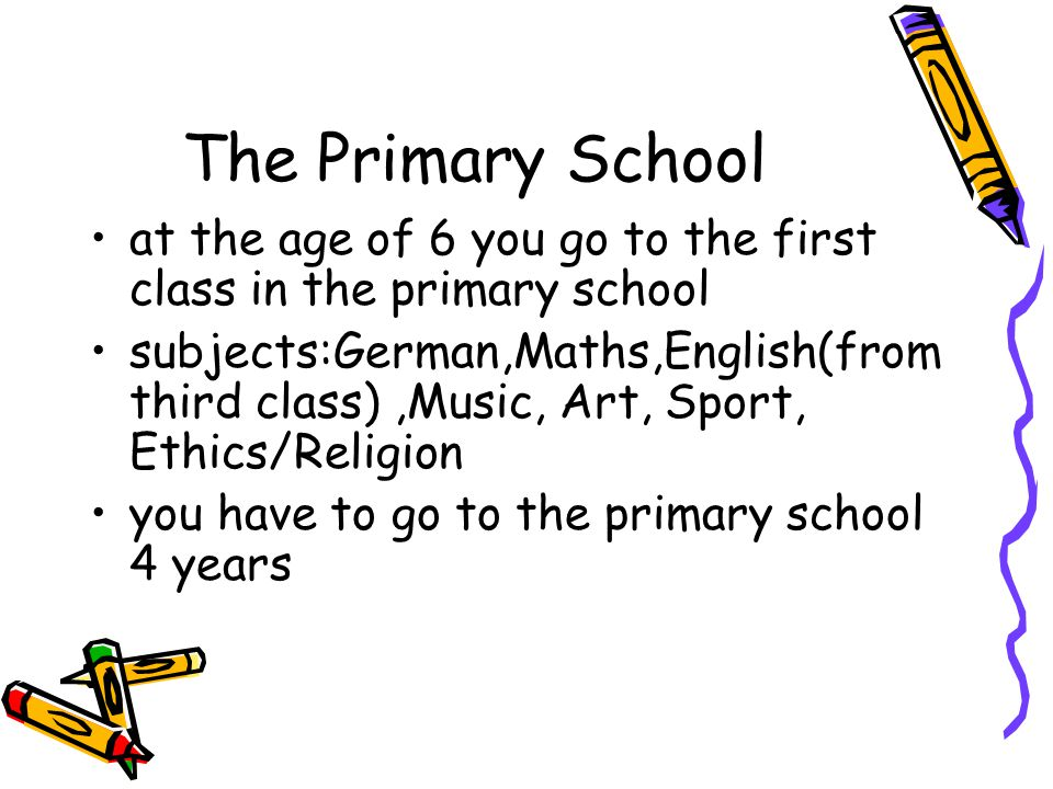 The Primary School at the age of 6 you go to the first class in the primary school subjects:German,Maths,English(from third class),Music, Art, Sport,