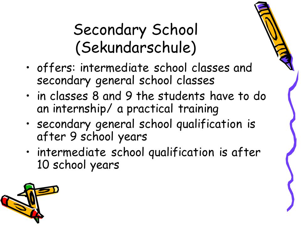 Secondary School (Sekundarschule) offers: intermediate school classes and secondary general school classes in classes 8 and 9 the students have to do an internship/ a practical training secondary general school qualification is after 9 school years intermediate school qualification is after 10 school years