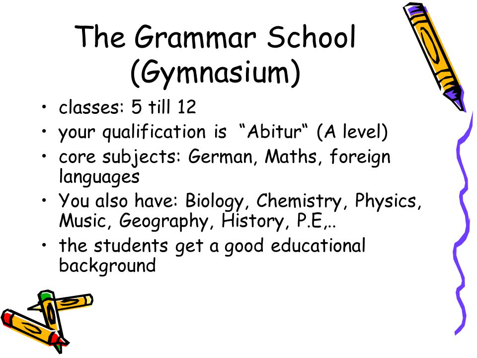 The Grammar School (Gymnasium) classes: 5 till 12 your qualification is Abitur (A level) core subjects: German, Maths, foreign languages You also have: Biology, Chemistry, Physics, Music, Geography, History, P.E,..