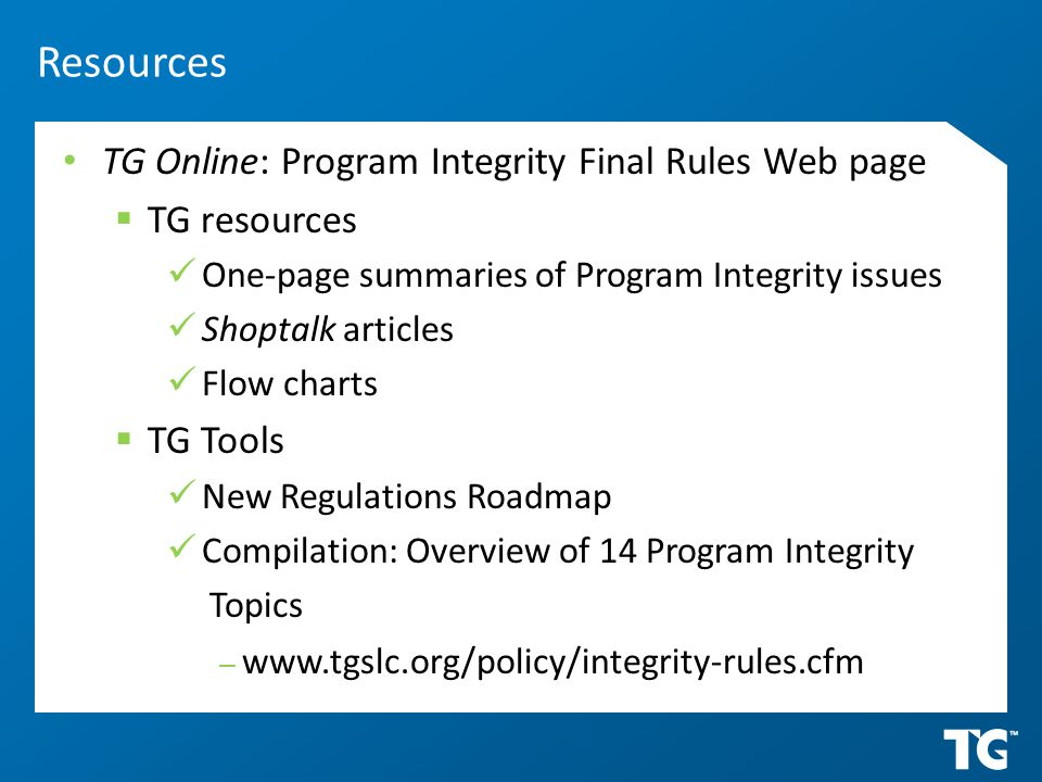 TG Online: Program Integrity Final Rules Web page  TG resources One-page summaries of Program Integrity issues Shoptalk articles Flow charts  TG Tools New Regulations Roadmap Compilation: Overview of 14 Program Integrity Topics – www.tgslc.org/policy/integrity-rules.cfm