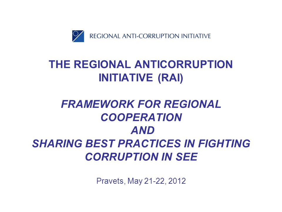 THE REGIONAL ANTICORRUPTION INITIATIVE (RAI) FRAMEWORK FOR REGIONAL COOPERATION AND SHARING BEST PRACTICES IN FIGHTING CORRUPTION IN SEE Pravets, May