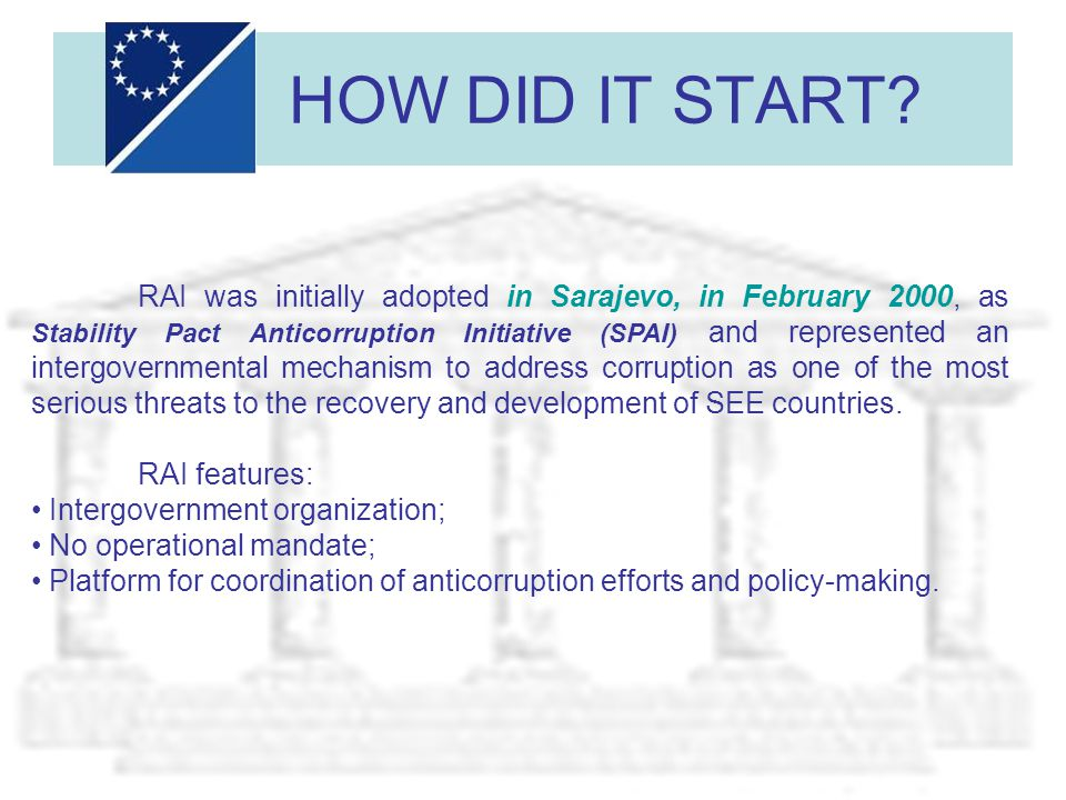 HOW DID IT START? RAI was initially adopted in Sarajevo, in February 2000, as Stability Pact Anticorruption Initiative (SPAI) and represented an inter