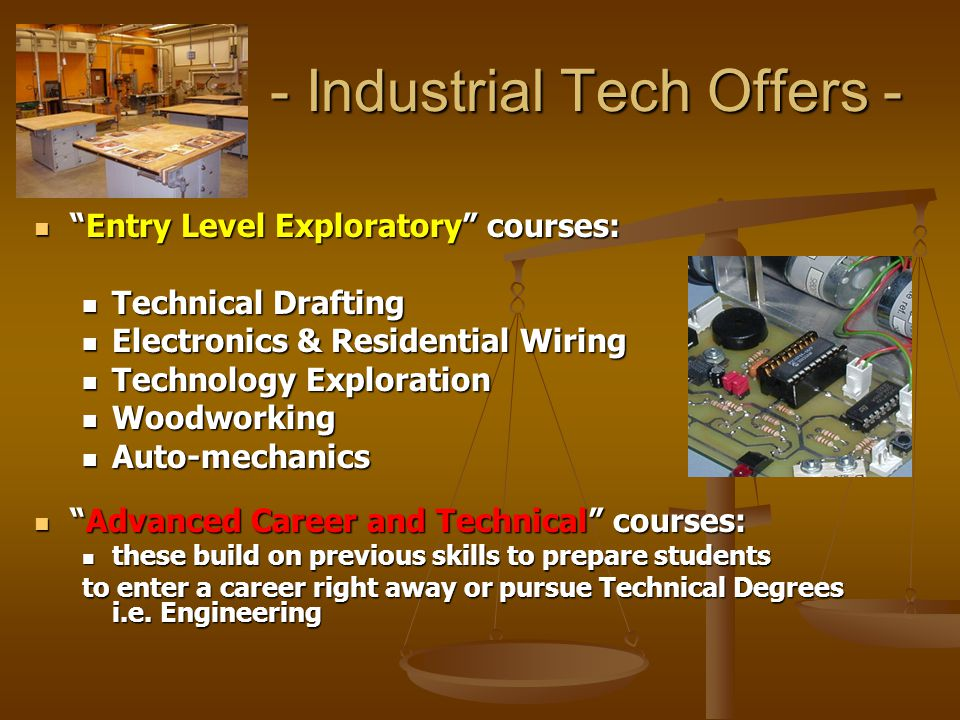 - Industrial Tech Goal - To provide opportunity for all students to expand their abilities and interests in technical and industrial skills that will lead to post high school opportunities as a Career or College continuing education.