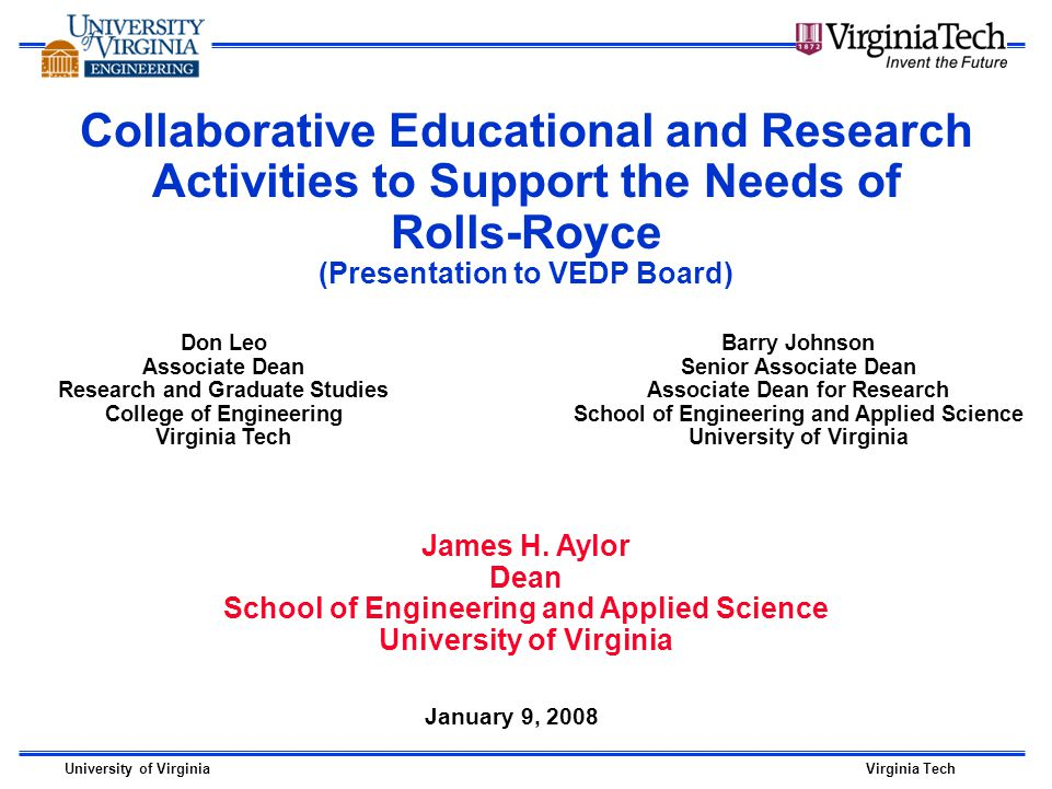 University of VirginiaVirginia Tech Collaborative Educational and Research Activities to Support the Needs of Rolls-Royce (Presentation to VEDP Board) January 9, 2008 Don Leo Associate Dean Research and Graduate Studies College of Engineering Virginia Tech Barry Johnson Senior Associate Dean Associate Dean for Research School of Engineering and Applied Science University of Virginia James H.