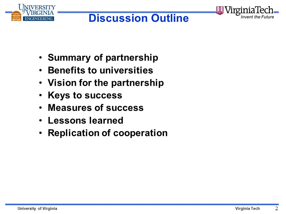 University of VirginiaVirginia Tech 2 Discussion Outline Summary of partnership Benefits to universities Vision for the partnership Keys to success Measures of success Lessons learned Replication of cooperation