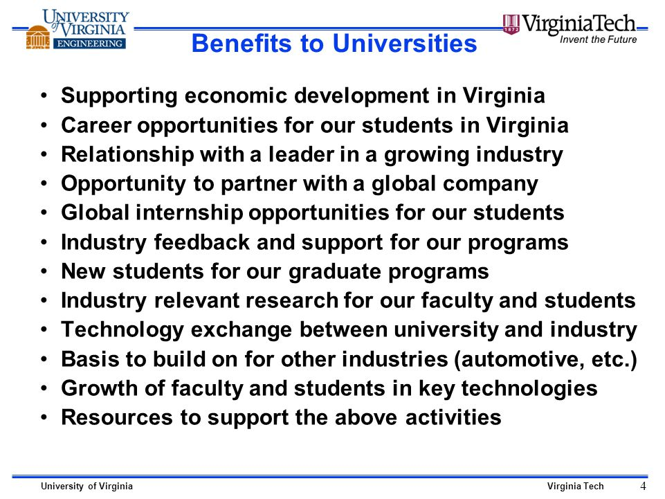 University of VirginiaVirginia Tech 4 Benefits to Universities Supporting economic development in Virginia Career opportunities for our students in Virginia Relationship with a leader in a growing industry Opportunity to partner with a global company Global internship opportunities for our students Industry feedback and support for our programs New students for our graduate programs Industry relevant research for our faculty and students Technology exchange between university and industry Basis to build on for other industries (automotive, etc.) Growth of faculty and students in key technologies Resources to support the above activities