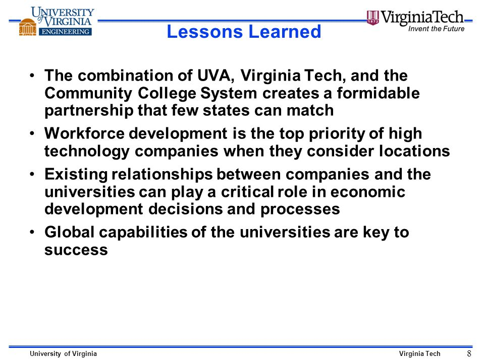 University of VirginiaVirginia Tech 8 Lessons Learned The combination of UVA, Virginia Tech, and the Community College System creates a formidable partnership that few states can match Workforce development is the top priority of high technology companies when they consider locations Existing relationships between companies and the universities can play a critical role in economic development decisions and processes Global capabilities of the universities are key to success