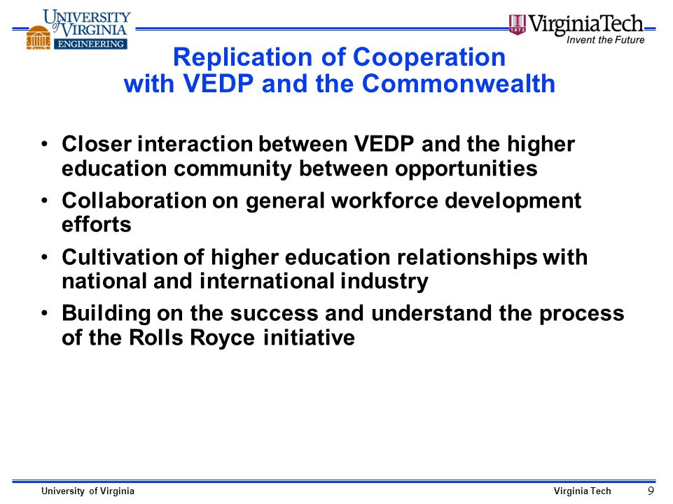 University of VirginiaVirginia Tech 9 Replication of Cooperation with VEDP and the Commonwealth Closer interaction between VEDP and the higher education community between opportunities Collaboration on general workforce development efforts Cultivation of higher education relationships with national and international industry Building on the success and understand the process of the Rolls Royce initiative