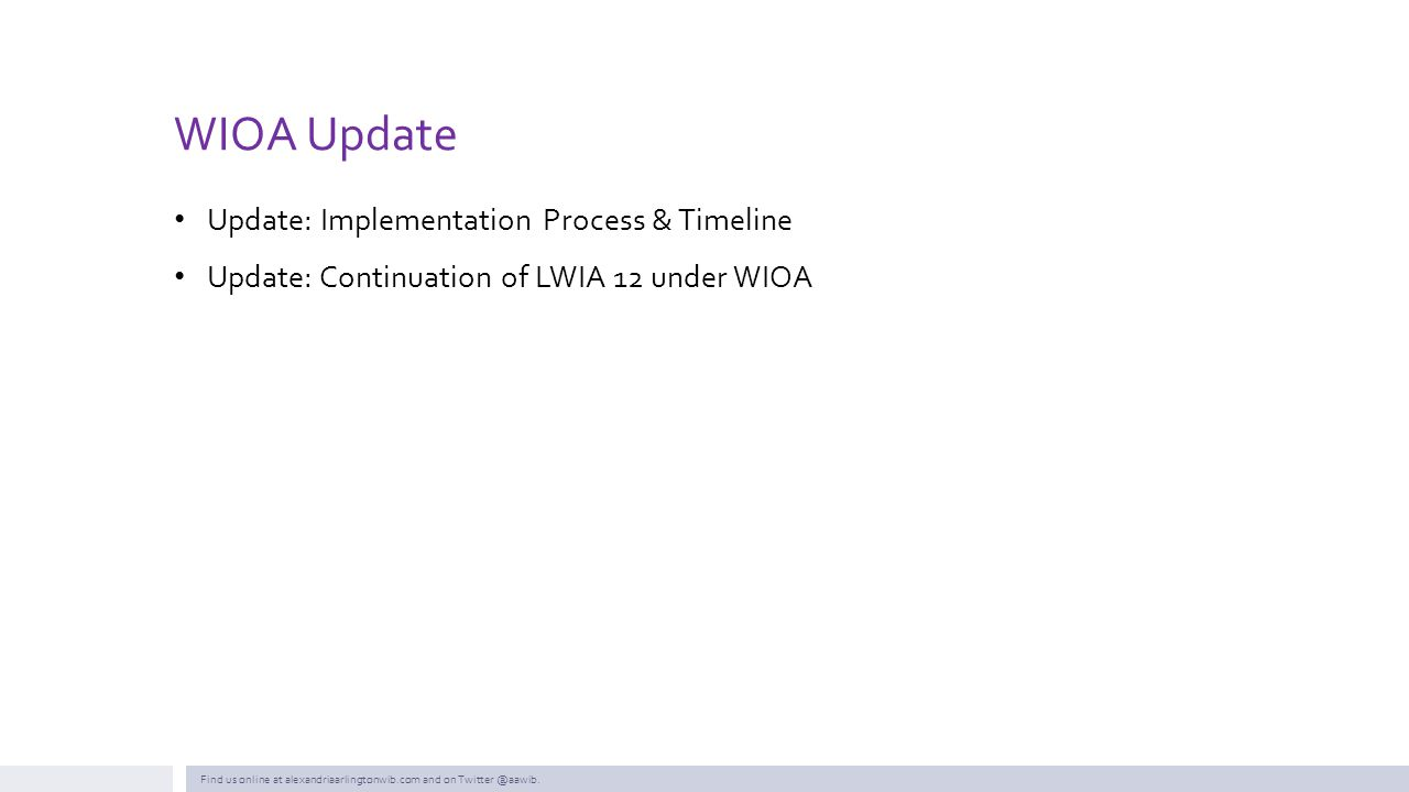 WIOA Update Update: Implementation Process & Timeline Update: Continuation of LWIA 12 under WIOA Find us online at alexandriaarlingtonwib.com and on T