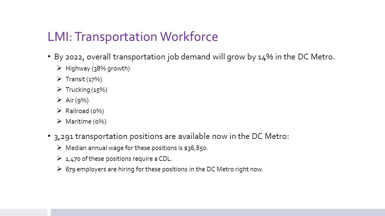 LMI: Transportation Workforce Top 5 In-Demand Occupations  Heavy and Tractor-Trailer Truck Drivers  First-Line Supervisors of Transportation and Material-Moving Machine and Vehicle Operators  Laborers and Freight, Stock, and Material Movers  First-Line Supervisors of Office and Administrative Support Workers  Light Truck or Delivery Services Drivers Top 5 Employer (By Job Demand)  Washington Metropolitan Area Transit Authority  UPS  Amtrak  U.S.