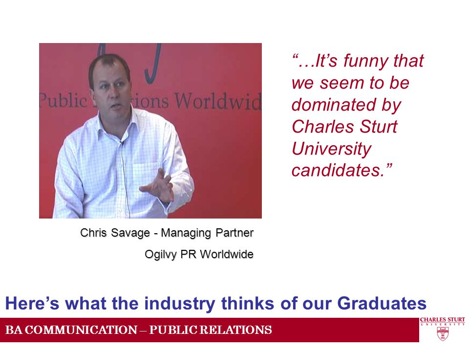 BA COMMUNICATION – PUBLIC RELATIONS …It's funny that we seem to be dominated by Charles Sturt University candidates. Here's what the industry thinks of our Graduates Chris Savage - Managing Partner Ogilvy PR Worldwide