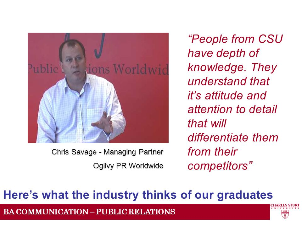 I know I have a part to play in that network and I want to do everything I can to help people get out of uni and get a job in this fantastic industry BA COMMUNICATION – PUBLIC RELATIONS CSU has direct links with industry