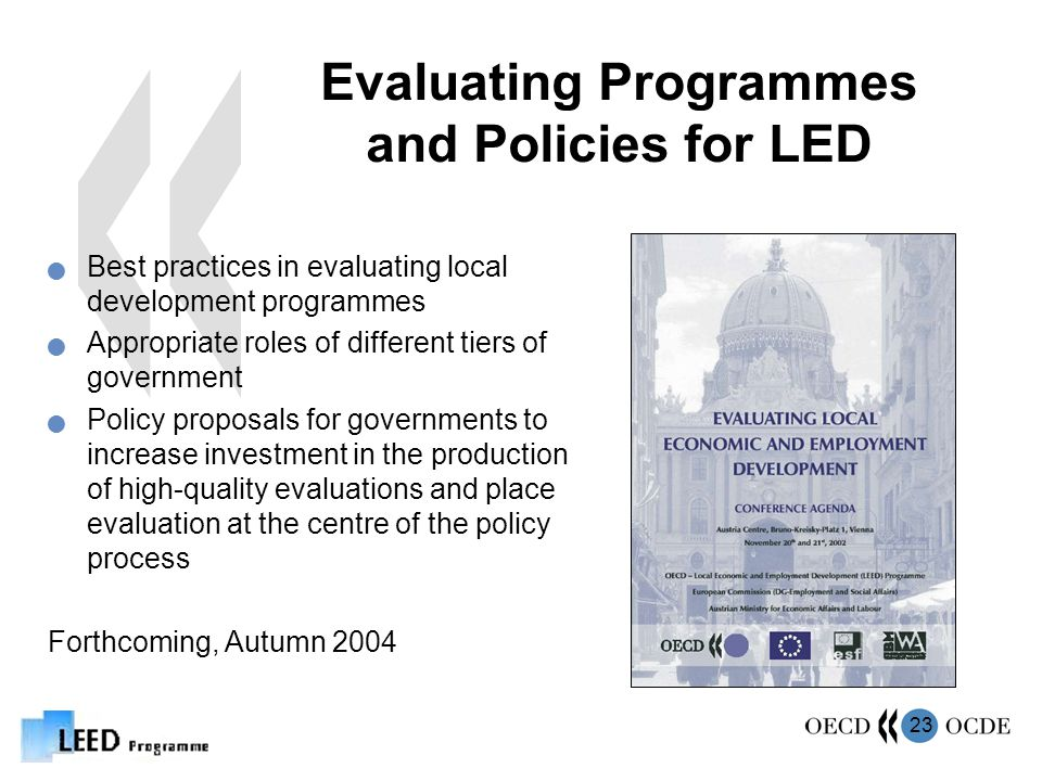 23 Evaluating Programmes and Policies for LED Best practices in evaluating local development programmes Appropriate roles of different tiers of government Policy proposals for governments to increase investment in the production of high-quality evaluations and place evaluation at the centre of the policy process Forthcoming, Autumn 2004