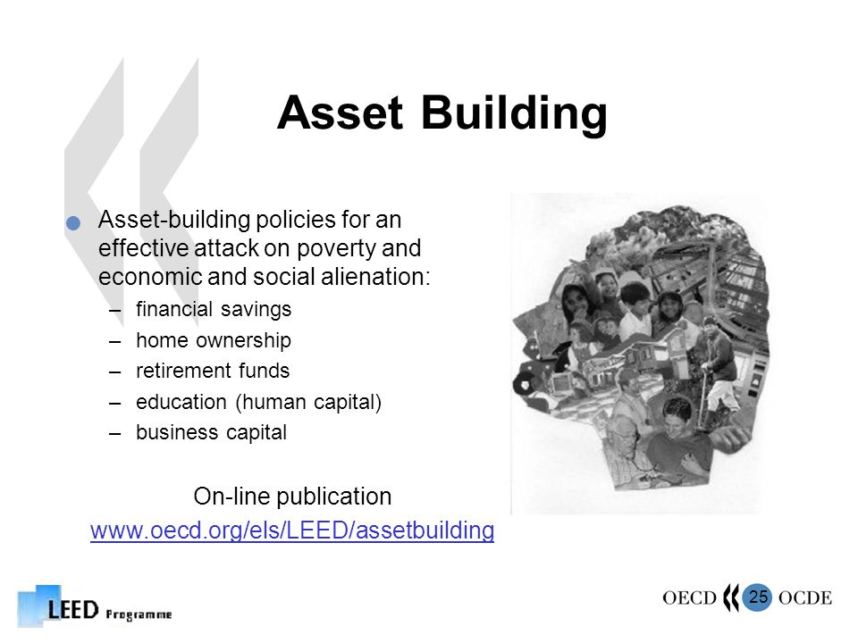 25 Asset Building Asset-building policies for an effective attack on poverty and economic and social alienation: –financial savings –home ownership –retirement funds –education (human capital) –business capital On-line publication www.oecd.org/els/LEED/assetbuilding
