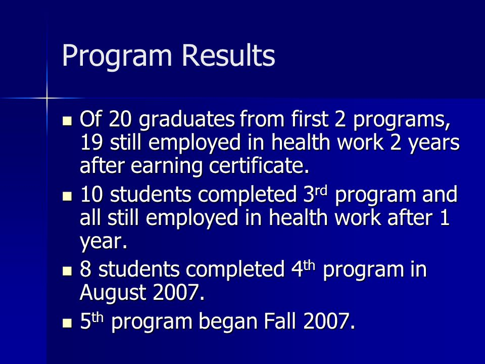 Program Results Of 20 graduates from first 2 programs, 19 still employed in health work 2 years after earning certificate.