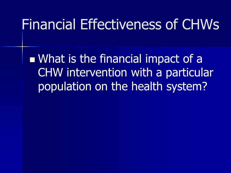 Financial Effectiveness of CHWs What is the financial impact of a CHW intervention with a particular population on the health system