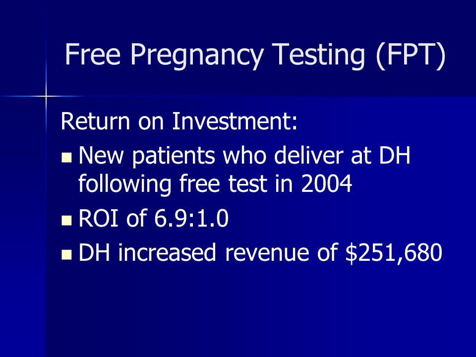 Free Pregnancy Testing (FPT) Return on Investment: New patients who deliver at DH following free test in 2004 ROI of 6.9:1.0 DH increased revenue of $251,680