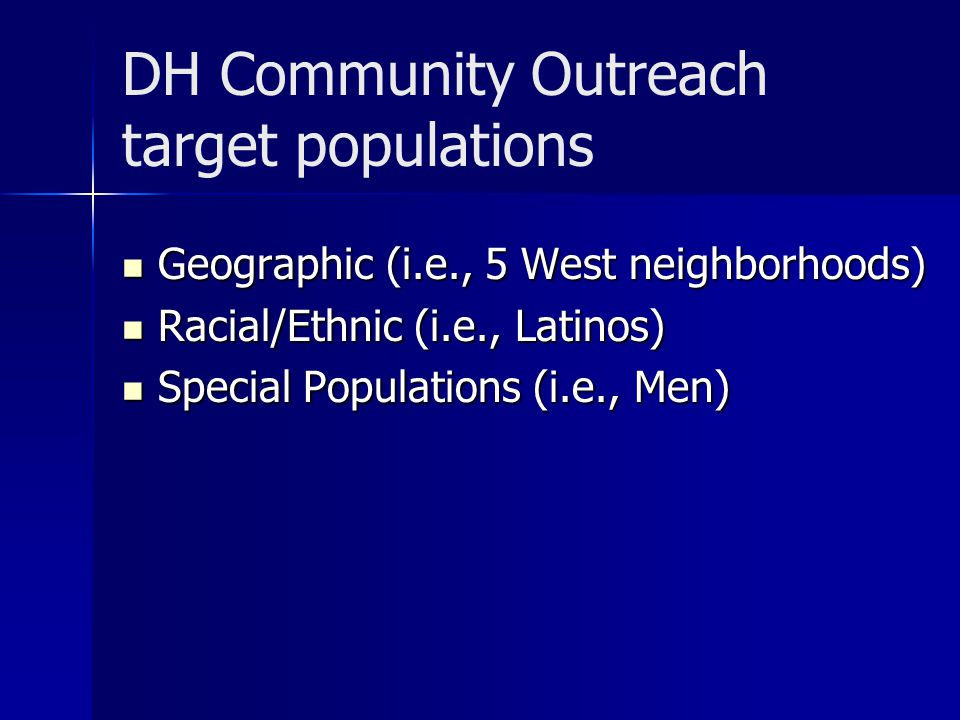 DH Community Outreach target populations Geographic (i.e., 5 West neighborhoods) Geographic (i.e., 5 West neighborhoods) Racial/Ethnic (i.e., Latinos) Racial/Ethnic (i.e., Latinos) Special Populations (i.e., Men) Special Populations (i.e., Men)