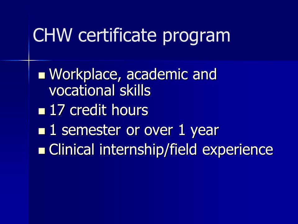 CHW certificate program Workplace, academic and vocational skills Workplace, academic and vocational skills 17 credit hours 17 credit hours 1 semester or over 1 year 1 semester or over 1 year Clinical internship/field experience Clinical internship/field experience