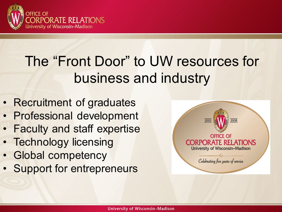 The Front Door to UW resources for business and industry Recruitment of graduates Professional development Faculty and staff expertise Technology licensing Global competency Support for entrepreneurs