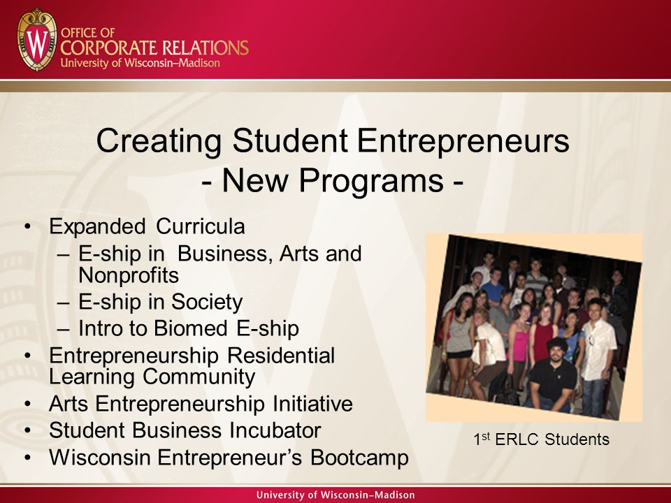 Expanded Curricula –E-ship in Business, Arts and Nonprofits –E-ship in Society –Intro to Biomed E-ship Entrepreneurship Residential Learning Community Arts Entrepreneurship Initiative Student Business Incubator Wisconsin Entrepreneur's Bootcamp Creating Student Entrepreneurs - New Programs - 1 st ERLC Students