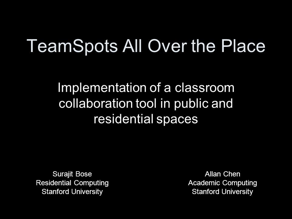 TeamSpots All Over the Place Implementation of a classroom collaboration tool in public and residential spaces Allan Chen Academic Computing Stanford University Surajit Bose Residential Computing Stanford University