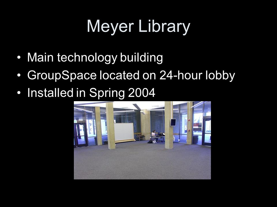 Meyer Library Main technology building GroupSpace located on 24-hour lobby Installed in Spring 2004