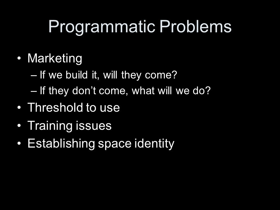 Programmatic Problems Marketing –If we build it, will they come? –If they don't come, what will we do? Threshold to use Training issues Establishing s