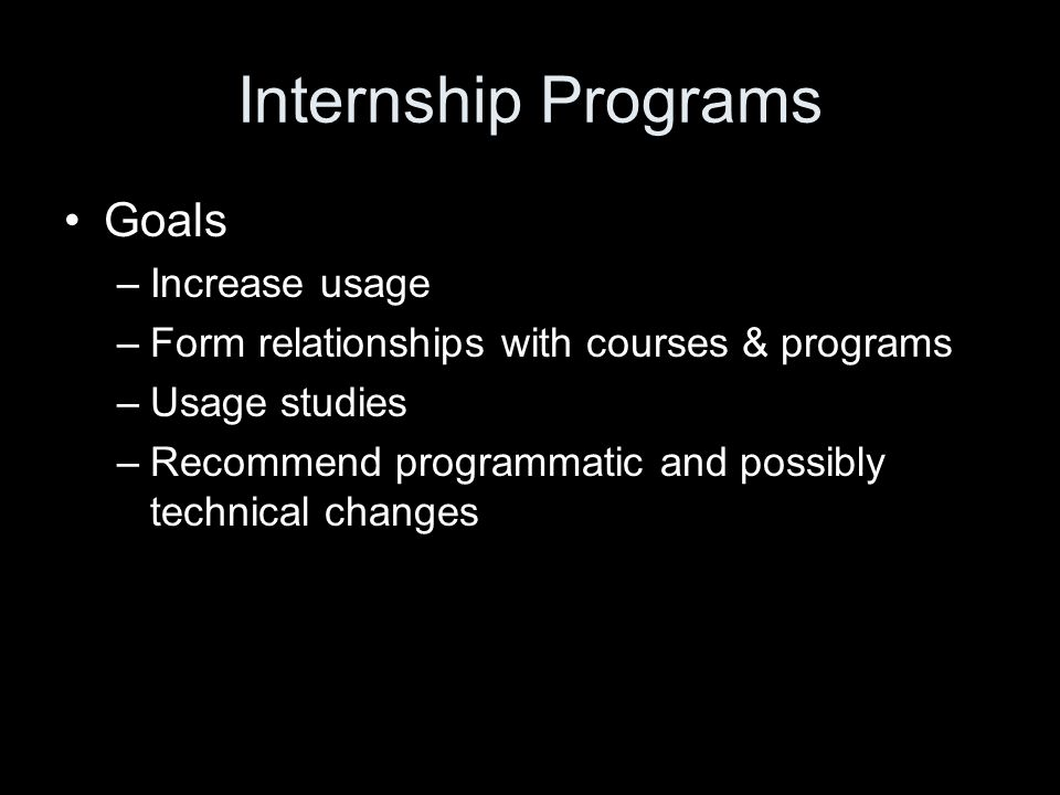 Internship Programs Goals –Increase usage –Form relationships with courses & programs –Usage studies –Recommend programmatic and possibly technical changes
