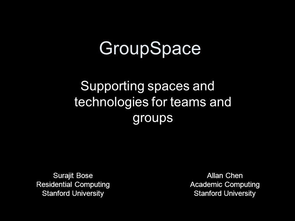 GroupSpace Supporting spaces and technologies for teams and groups Allan Chen Academic Computing Stanford University Surajit Bose Residential Computin