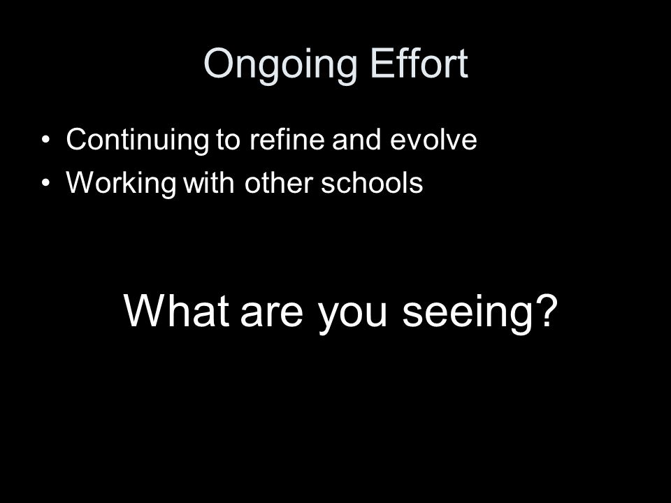 Ongoing Effort Continuing to refine and evolve Working with other schools What are you seeing?