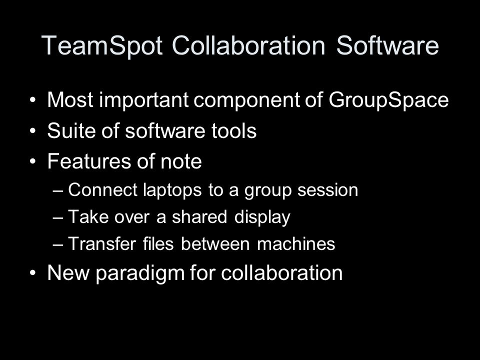 Most important component of GroupSpace Suite of software tools Features of note –Connect laptops to a group session –Take over a shared display –Transfer files between machines New paradigm for collaboration