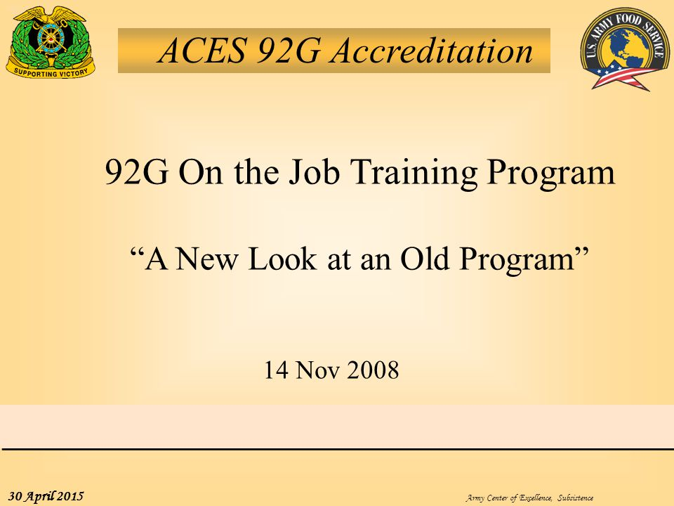 """Army Center of Excellence, Subsistence 30 April 2015 ACES 92G Accreditation 92G On the Job Training Program """"A New Look at an Old Program"""" 14 Nov 2008"""