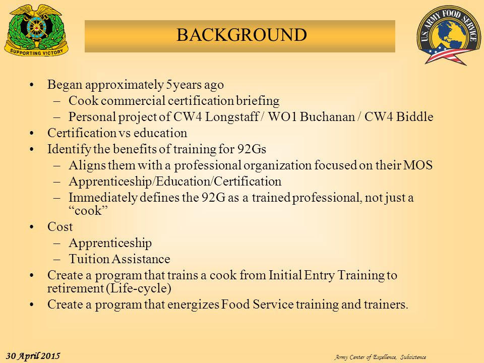 Army Center of Excellence, Subsistence 30 April 2015 BACKGROUND Began approximately 5years ago –Cook commercial certification briefing –Personal proje