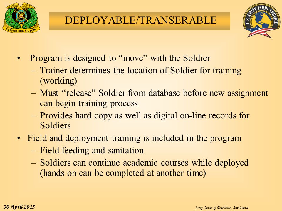 """Army Center of Excellence, Subsistence 30 April 2015 DEPLOYABLE/TRANSERABLE Program is designed to """"move"""" with the Soldier –Trainer determines the loc"""