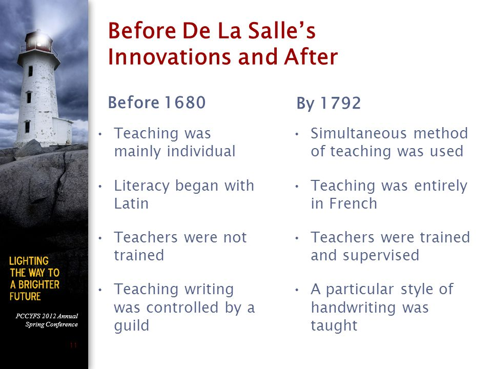 PCCYFS 2012 Annual Spring Conference 11 Before De La Salle's Innovations and After Before 1680 Teaching was mainly individual Literacy began with Latin Teachers were not trained Teaching writing was controlled by a guild By 1792 Simultaneous method of teaching was used Teaching was entirely in French Teachers were trained and supervised A particular style of handwriting was taught