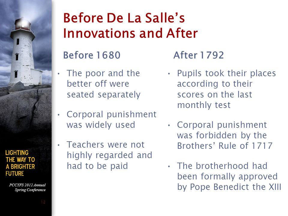 PCCYFS 2012 Annual Spring Conference 12 Before De La Salle's Innovations and After Before 1680 The poor and the better off were seated separately Corporal punishment was widely used Teachers were not highly regarded and had to be paid After 1792 Pupils took their places according to their scores on the last monthly test Corporal punishment was forbidden by the Brothers' Rule of 1717 The brotherhood had been formally approved by Pope Benedict the XIII