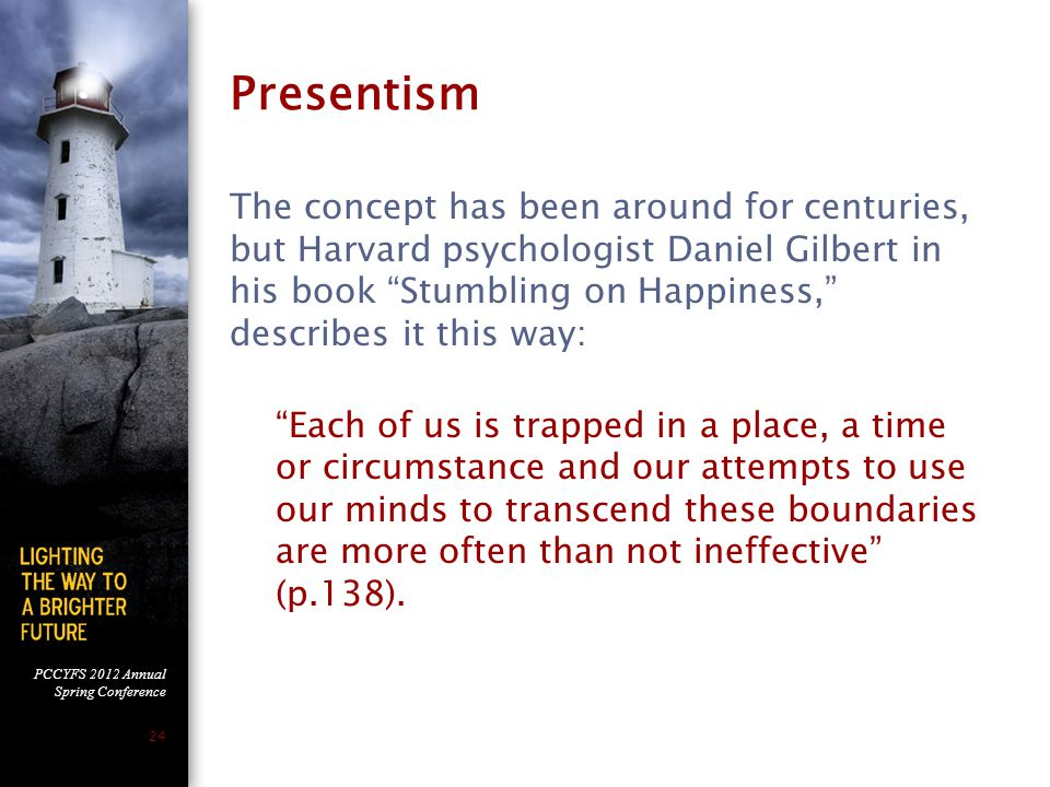 PCCYFS 2012 Annual Spring Conference 24 Presentism The concept has been around for centuries, but Harvard psychologist Daniel Gilbert in his book Stumbling on Happiness, describes it this way: Each of us is trapped in a place, a time or circumstance and our attempts to use our minds to transcend these boundaries are more often than not ineffective (p.138).