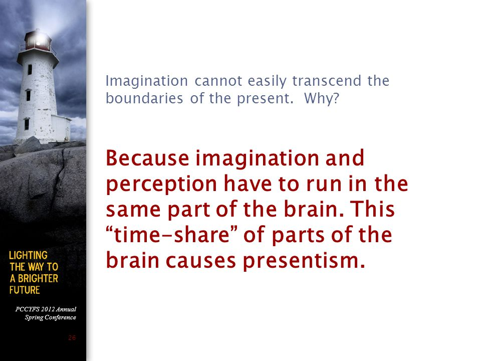 PCCYFS 2012 Annual Spring Conference 26 Because imagination and perception have to run in the same part of the brain.