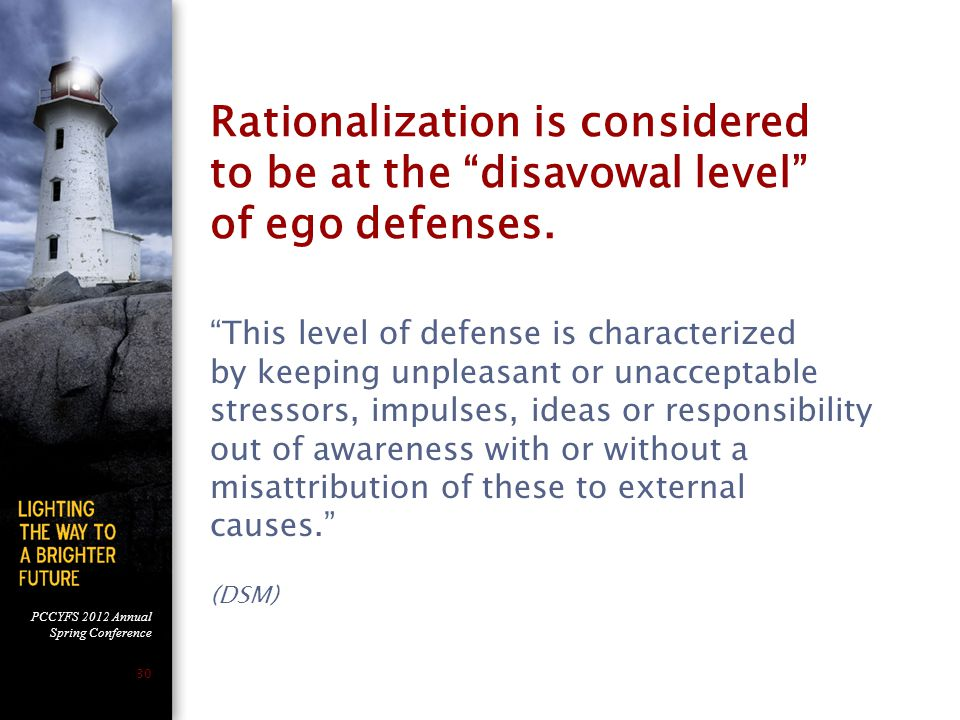 PCCYFS 2012 Annual Spring Conference 30 Rationalization is considered to be at the disavowal level of ego defenses.